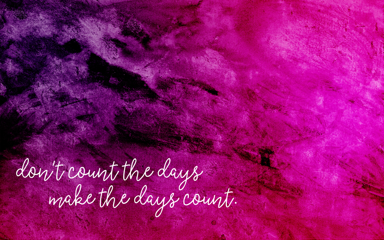 Get this free wallpaper for desktop + phone - Don't Count The Days. Make The Days Count.